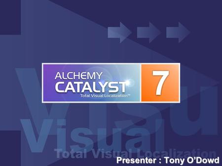 Presenter : Tony O'Dowd. Introducing Alchemy CATALYST 7.0 Alchemy CATALYST 7.0 : Total Visual Localization™ enhanced in all areas to provide improvements.
