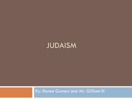 JUDAISM By: Renee Gomez and Mr. Gilliam III. Origin and Hearth  Judaism began with its founder, Abraham, in the northern Mesopotamian town of Haran.