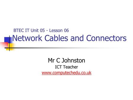Mr C Johnston ICT Teacher www.computechedu.co.uk BTEC IT Unit 05 - Lesson 06 Network Cables and Connectors.