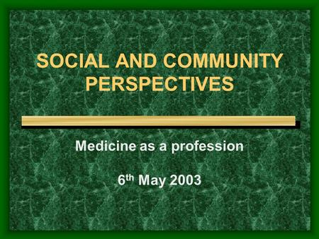 SOCIAL AND COMMUNITY PERSPECTIVES Medicine as a profession 6 th May 2003.