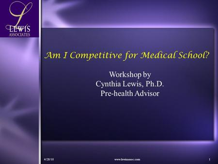 4/28/10www.lewisassoc.com1 Am I Competitive for Medical School? Workshop by Cynthia Lewis, Ph.D. Pre-health Advisor.