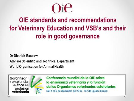 OIE standards and recommendations for Veterinary Education and VSB's and their role in good governance Dr Dietrich Rassow Advisor Scientific and Technical.