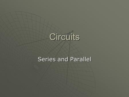 Circuits Series and Parallel. Series and Parallel Circuits  Circuits usually include three components. One is a source of voltage difference that can.