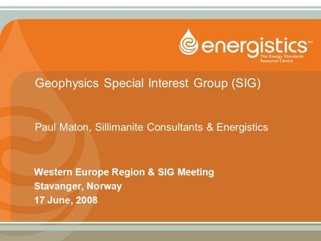 Geophysics Special Interest Group (SIG) Paul Maton, Sillimanite Consultants & Energistics Western Europe Region & SIG Meeting Stavanger, Norway 17 June,