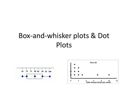 Box-and-whisker plots & Dot Plots. How to read a box-and-whisker plot. Dots outside of the box and whiskers are outliers. Maximum and minimum values are.
