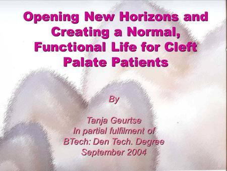 Opening New Horizons and Creating a Normal, Functional Life for Cleft Palate Patients By Tanja Geurtse In partial fulfilment of BTech: Den Tech. Degree.