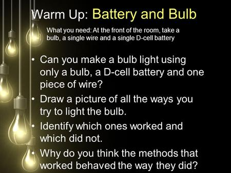 Warm Up: Battery and Bulb Can you make a bulb light using only a bulb, a D-cell battery and one piece of wire? Draw a picture of all the ways you try to.