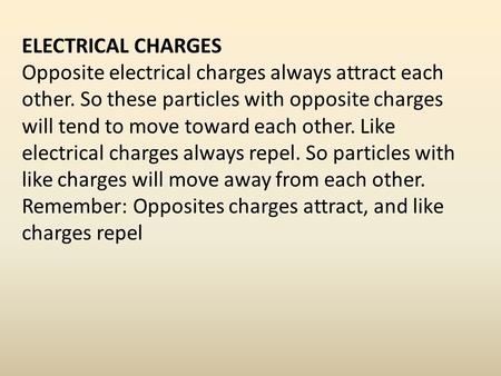 ELECTRICAL CHARGES Opposite electrical charges always attract each other. So these particles with opposite charges will tend to move toward each other.