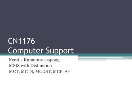 CN1176 Computer Support Kemtis Kunanuraksapong MSIS with Distinction MCT, MCTS, MCDST, MCP, A+