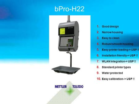 BPro-H22 1. Good design 2. Narrow housing 3. Easy to clean 4. Robust smooth housing 5. Easy printer loading-> USP !! 6. Installation friendly-> USP !!