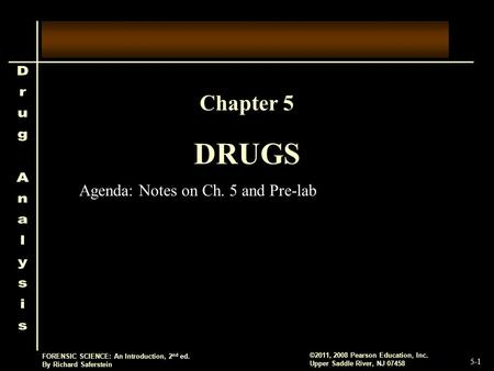 5-1 ©2011, 2008 Pearson Education, Inc. Upper Saddle River, NJ 07458 FORENSIC SCIENCE: An Introduction, 2 nd ed. By Richard Saferstein DRUGS Chapter 5.