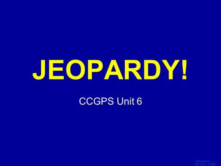 Template by Bill Arcuri, WCSD Click Once to Begin JEOPARDY! CCGPS Unit 6.