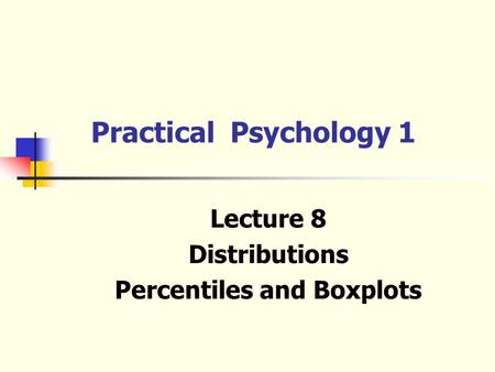Lecture 8 Distributions Percentiles and Boxplots Practical Psychology 1.