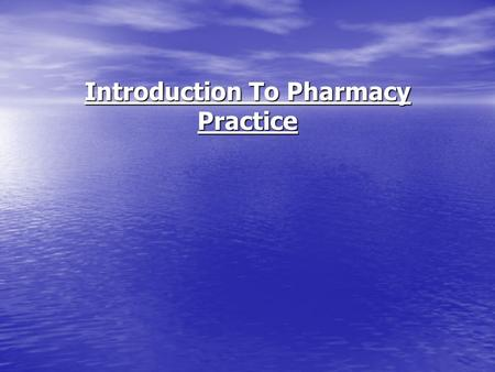 Introduction To Pharmacy Practice. OBJECTIVES Know the need for pharmacists Know the need for pharmacists Know new areas in pharmacy practice Know new.