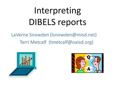 Interpreting DIBELS reports LaVerne Snowden Terri Metcalf