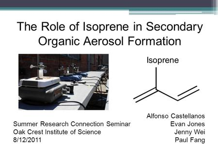 The Role of Isoprene in Secondary Organic Aerosol Formation Alfonso Castellanos Evan Jones Jenny Wei Paul Fang Summer Research Connection Seminar Oak Crest.