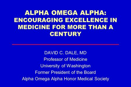 ALPHA OMEGA ALPHA: ENCOURAGING EXCELLENCE IN MEDICINE FOR MORE THAN A CENTURY DAVID C. DALE, MD Professor of Medicine University of Washington Former President.