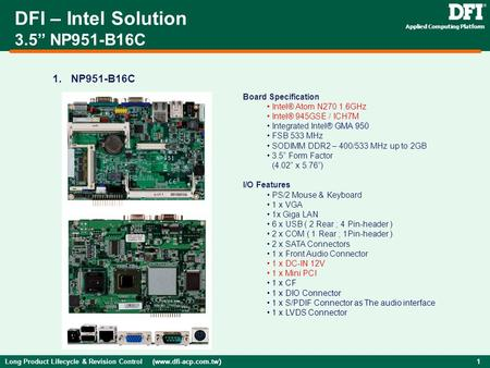 "Long Product Lifecycle & Revision Control (www.dfi-acp.com.tw ) 1 Applied Computing Platform 1. NP951-B16C DFI – Intel Solution 3.5"" NP951-B16C Board Specification."