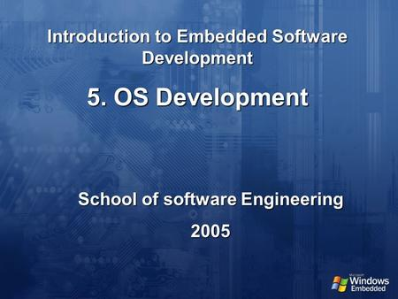 Introduction to Embedded Software Development School of software Engineering 2005 5. OS Development.