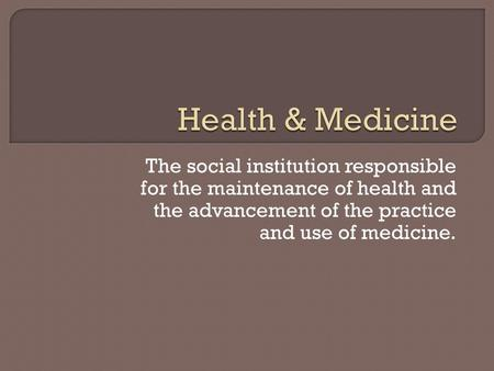 The social institution responsible for the maintenance of health and the advancement of the practice and use of medicine.