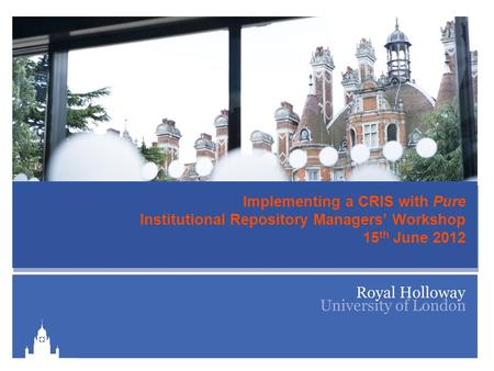 Implementing a CRIS with Pure Institutional Repository Managers' Workshop 15 th June 2012.