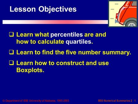 M08-Numerical Summaries 2 1  Department of ISM, University of Alabama, 1995-2003 Lesson Objectives  Learn what percentiles are and how to calculate quartiles.