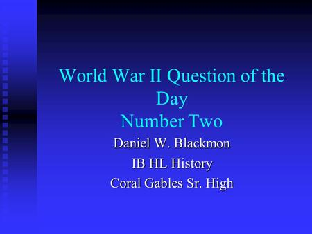 World War II Question of the Day <strong>Number</strong> Two Daniel W. Blackmon IB HL History Coral Gables Sr. High.