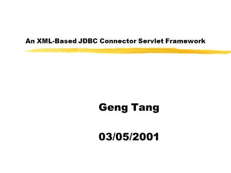 An XML-Based JDBC Connector Servlet Framework Geng Tang 03/05/2001.