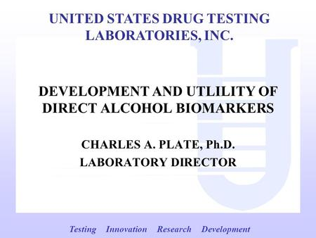 DEVELOPMENT AND UTLILITY OF DIRECT ALCOHOL BIOMARKERS CHARLES A. PLATE, Ph.D. LABORATORY DIRECTOR UNITED STATES DRUG TESTING LABORATORIES, INC. Testing.