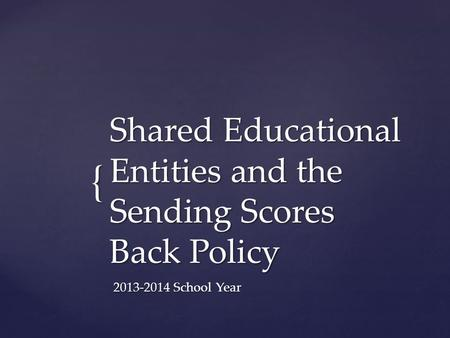 { Shared Educational Entities and the Sending Scores Back Policy 2013-2014 School Year.