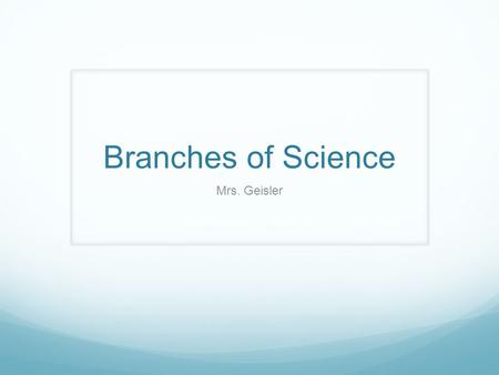Branches of Science Mrs. Geisler. Biology Bio- life Ology – study of Branches of Biology: - Anatomy: study of the structure of organisms - Genetics: heredity.