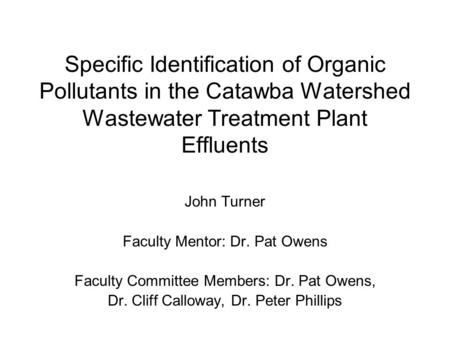 Specific Identification of Organic Pollutants in the Catawba Watershed Wastewater Treatment Plant Effluents John Turner Faculty Mentor: Dr. Pat Owens Faculty.