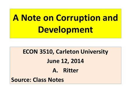 A Note on Corruption and Development ECON 3510, Carleton University June 12, 2014 A.Ritter Source: Class Notes.