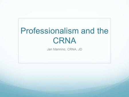 Professionalism and the CRNA Jan Mannino, CRNA, JD.