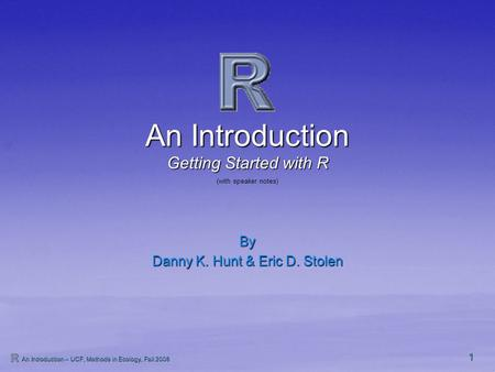 1 An Introduction – UCF, Methods in Ecology, Fall 2008 An Introduction By Danny K. Hunt & Eric D. Stolen Getting Started with R (with speaker notes)