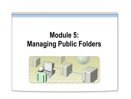 Module 5: Managing Public Folders. Overview Managing Public Folder Data Managing Network Access to Public Folders Publishing an Outlook 2003 Form Discussion: