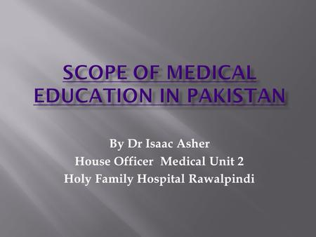 By Dr Isaac Asher House Officer Medical Unit 2 Holy Family Hospital Rawalpindi.