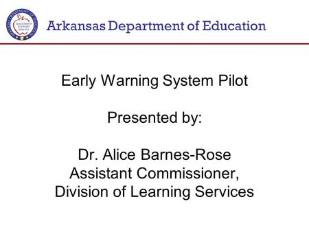 Arkansas Department of Education Early Warning System Pilot Presented by: Dr. Alice Barnes-Rose Assistant Commissioner, Division of Learning Services.