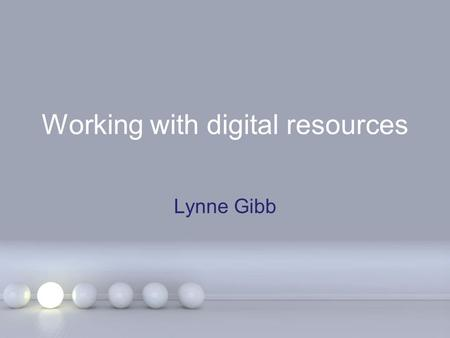 Working with digital resources Lynne Gibb. Elearning? What is it? E-learning can be whatever suits your group of students. Can be stand-alone (But supported)