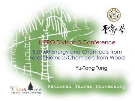 IUFRO Division 5 Conference 5.07.00 Energy and Chemicals from Forest Biomass/Chemicals from Wood Yu-Tang Tung.
