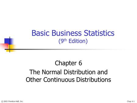 © 2003 Prentice-Hall, Inc.Chap 6-1 Basic Business Statistics (9 th Edition) Chapter 6 The Normal Distribution and Other Continuous Distributions.