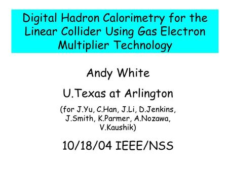 Andy White U.Texas at Arlington (for J.Yu, C.Han, J.Li, D.Jenkins, J.Smith, K.Parmer, A.Nozawa, V.Kaushik) 10/18/04 IEEE/NSS Digital Hadron Calorimetry.