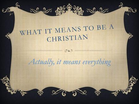 WHAT IT MEANS TO BE A CHRISTIAN Actually, it means everything.