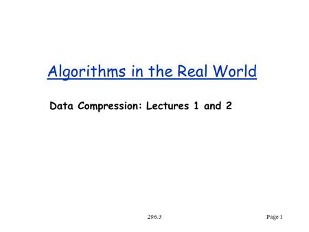 296.3Page 1 Algorithms in the Real World Data Compression: Lectures 1 and 2.