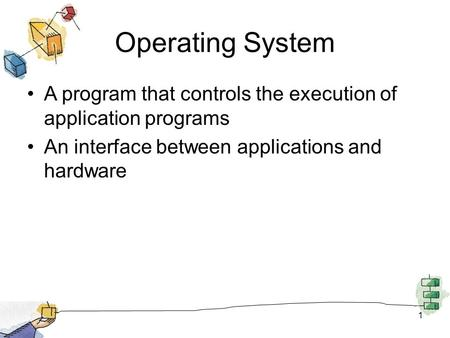 1 Operating System A program that controls the execution of application programs An interface between applications and hardware.