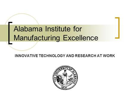 Alabama Institute for Manufacturing Excellence INNOVATIVE TECHNOLOGY AND RESEARCH AT WORK.