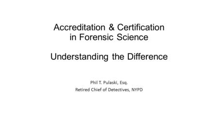 Accreditation & Certification in Forensic Science Understanding the Difference Phil T. Pulaski, Esq. Retired Chief of Detectives, NYPD.