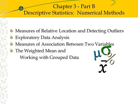 Chapter 3 - Part B Descriptive Statistics: Numerical Methods Measures of Relative Location and Detecting Outliers Exploratory Data Analysis Measures of.