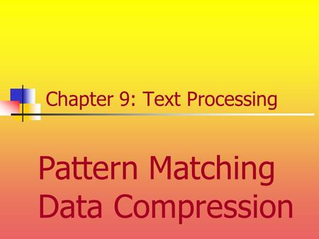 Chapter 9: Text Processing Pattern Matching Data Compression.