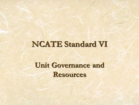 NCATE Standard VI Unit Governance and Resources. Element 1. Unit Leadership and Authority Dean Four departments Teacher Education Center, which provides.